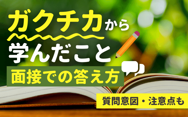 【例文あり】「ガクチカから学んだこと」を魅力的に答える方法_ 質問意図,注意点も