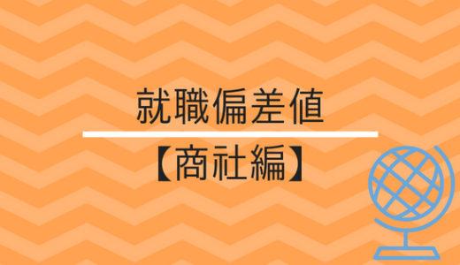 【最新版】総合・専門商社の就職偏差値はコレだ!(五大商社雰囲気解説付)