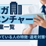 【新卒採用】メガベンチャー企業一覧 _ 向いている人の特徴,定義,選考対策も!